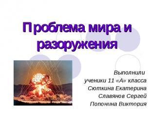 Проблема мира и разоруженияВыполнили ученики 11 «А» класса Сюткина ЕкатеринаСлав