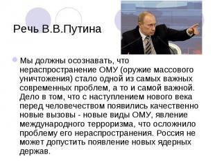 Речь В.В.Путина Мы должны осознавать, что нераспространение ОМУ (оружие массовог
