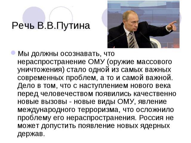 Речь В.В.Путина Мы должны осознавать, что нераспространение ОМУ (оружие массового уничтожения) стало одной из самых важных современных проблем, а то и самой важной. Дело в том, что с наступлением нового века перед человечеством появились качественно…