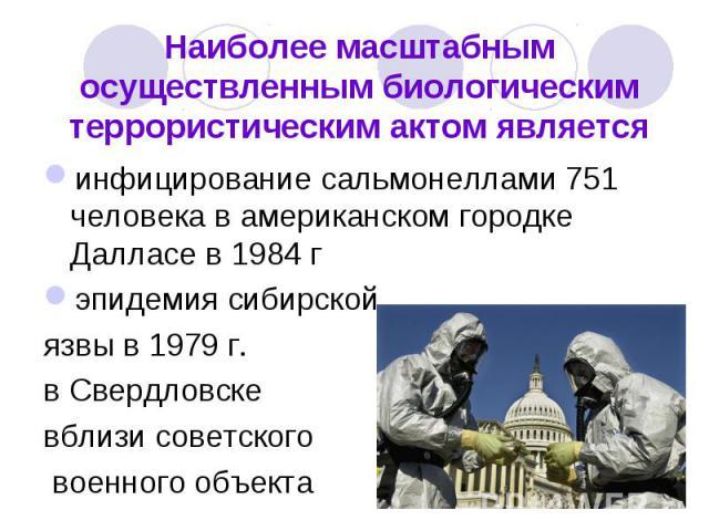 Наиболее масштабным осуществленным биологическим террористическим актом являетсяинфицирование сальмонеллами 751 человека в американском городке Далласе в 1984 г эпидемия сибирской язвы в 1979 г. в Свердловске вблизи советского военного объекта