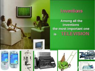 InventionsAmong all the inventions the most important one is TELEVISION