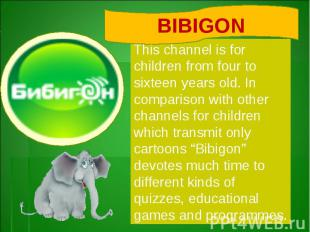 BIBIGONThis channel is for children from four to sixteen years old. In compariso