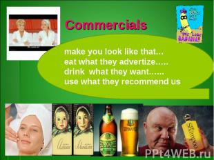 Commercialsmake you look like that…eat what they advertize…..drink what they wan