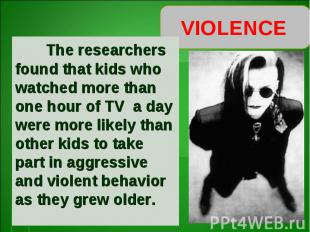 VIOLENCE The researchers found that kids who watched more than one hour of TV a