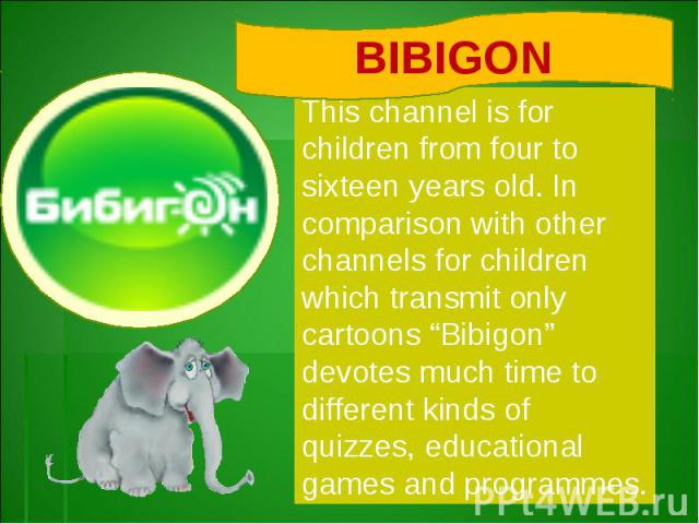 """BIBIGONThis channel is for children from four to sixteen years old. In comparison with other channels for children which transmit only cartoons """"Bibigon"""" devotes much time to different kinds of quizzes, educational games and programmes."""