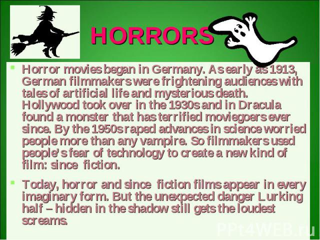 HORRORS Horror movies began in Germany. As early as 1913, German filmmakers were frightening audiences with tales of artificial life and mysterious death. Hollywood took over in the 1930s and in Dracula found a monster that has terrified moviegoers …