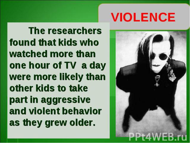 VIOLENCE The researchers found that kids who watched more than one hour of TV a day were more likely than other kids to take part in aggressive and violent behavior as they grew older.
