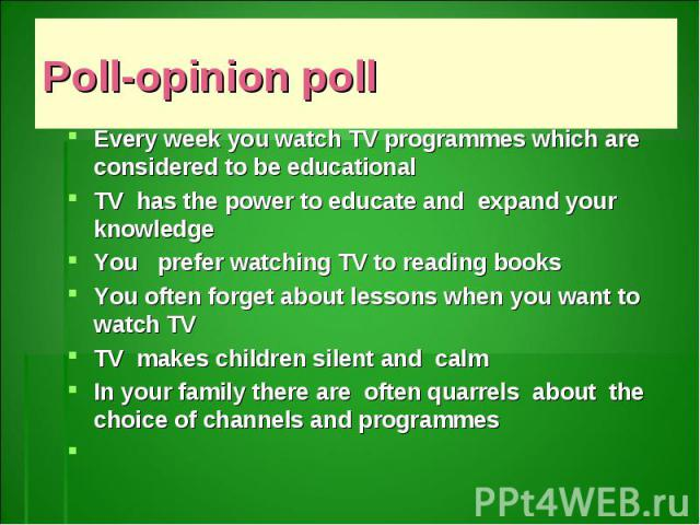 Poll-opinion poll Every week you watch TV programmes which are considered to be educationalTV has the power to educate and expand your knowledgeYou prefer watching TV to reading booksYou often forget about lessons when you want to watch TVTV makes c…