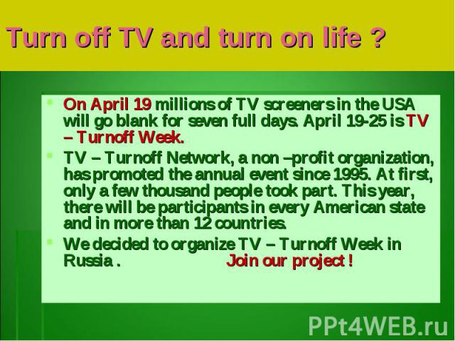 Turn off TV and turn on life ?On April 19 millions of TV screeners in the USA will go blank for seven full days. April 19-25 is TV – Turnoff Week. TV – Turnoff Network, a non –profit organization, has promoted the annual event since 1995. At first, …