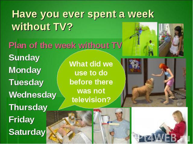 Have you ever spent a week without TV?Plan of the week without TVSundayMondayTuesdayWednesdayThursdayFridaySaturdayWhat did we use to do before there was not television?