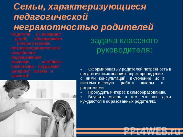 Семьи, характеризующиеся педагогической неграмотностью родителейРодители не понимают детей, обнаруживают полное незнание методов педагогического воздействия, недооценивают значение семейного воспитания, подрывают авторитет школы и учителейзадача кла…