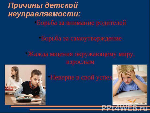 Причины детской неуправляемости:Борьба за внимание родителейБорьба за самоутверждениеЖажда мщения окружающему миру, взрослымНеверие в свой успех