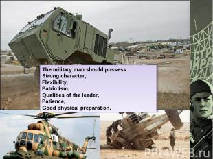 The military man should possessStrong character,Flexibility,Patriotism,Qualities
