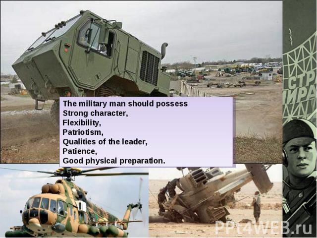 The military man should possessStrong character,Flexibility,Patriotism,Qualities of the leader,Patience,Good physical preparation.