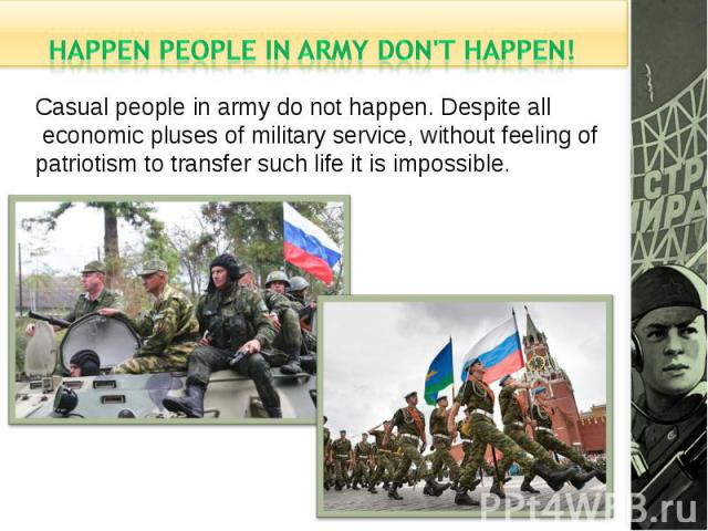 happen people in army don't happen!Casual people in army do not happen. Despite all economic pluses of military service, without feeling of patriotism to transfer such life it is impossible.