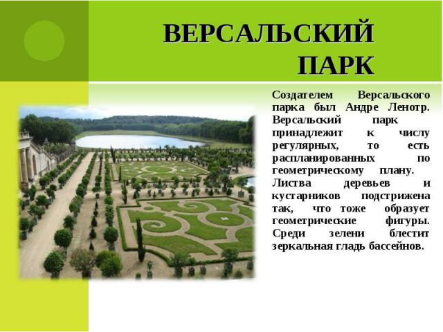 Версальский паркСоздателем Версальского парка был Андре Ленотр. Версальский парк принадлежит к числу регулярных, то есть распланированных по геометрическому плану. Листва деревьев и кустарников подстрижена так, что тоже образует геометрические фигур…