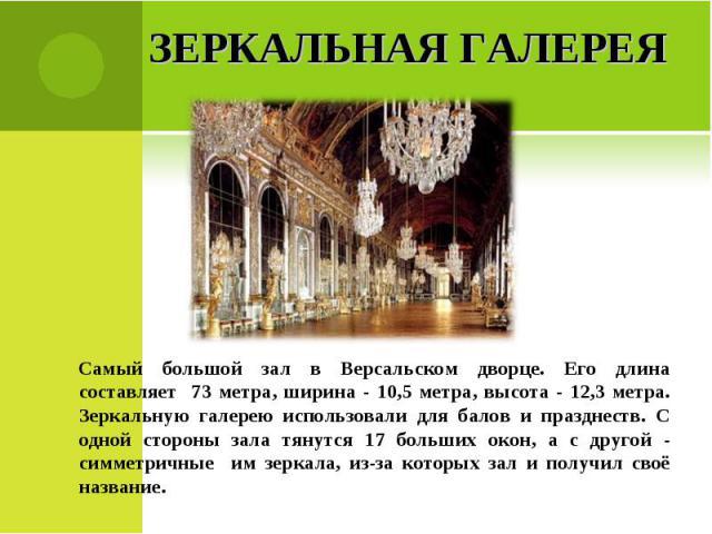 Зеркальная галереяСамый большой зал в Версальском дворце. Его длина составляет 73 метра, ширина - 10,5 метра, высота - 12,3 метра. Зеркальную галерею использовали для балов и празднеств. С одной стороны зала тянутся 17 больших окон, а с другой - сим…