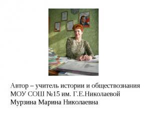 Автор – учитель истории и обществознания МОУ СОШ №15 им. Г.Е.НиколаевойМурзина М