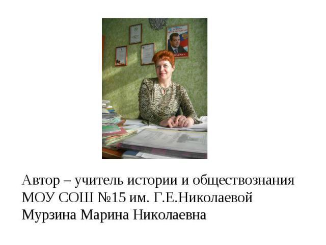 Автор – учитель истории и обществознания МОУ СОШ №15 им. Г.Е.НиколаевойМурзина Марина Николаевна