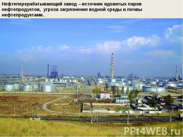 Нефтеперерабатывающий завод – источник ядовитых паров нефтепродуктов, угроза загрязнения водной среды и почвынефтепродуктами.
