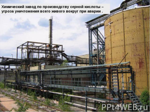 Химический завод по производству серной кислоты – угроза уничтожения всего живого вокруг при аварии .