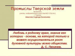 Промыслы Тверской землиВыполнила учитель изобразительного искусства МОУ СОШ № 1г