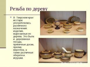 Резьба по деревуВ Тверском крае исстари употреблялись различного назначения изде