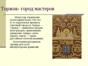Торжок- город мастеров Искусству торжокских золотошвей более 700лет. Втеотдал