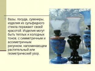 Вазы, посуда, сувениры, изделия из сульфидного стекла поражают своей красотой. И