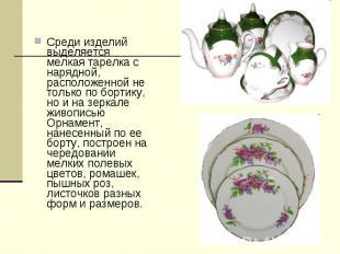 Среди изделий выделяется мелкая тарелка с нарядной, расположенной не только по б