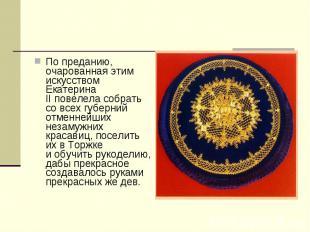Попреданию, очарованная этим искусством Екатерина IIповелела собрать совсех г