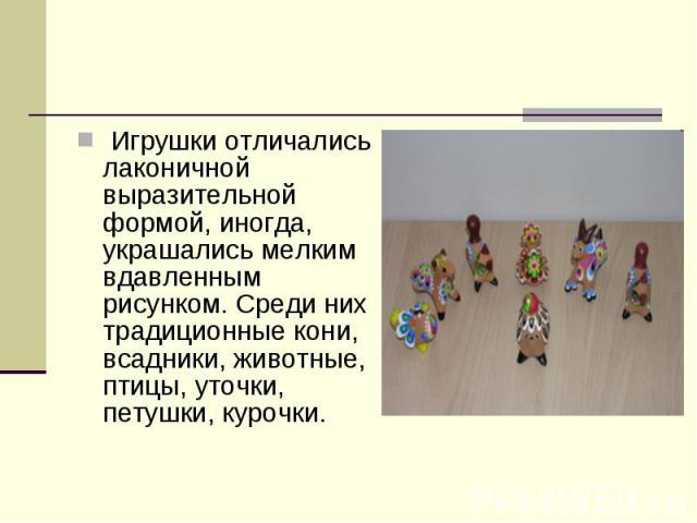 Игрушки отличались лаконичной выразительной формой, иногда, украшались мелким вдавленным рисунком. Среди них традиционные кони, всадники, животные, птицы, уточки, петушки, курочки.
