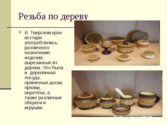 Резьба по деревуВ Тверском крае исстари употреблялись различного назначения изделия, вырезанные из дерева. Это была и деревянная посуда, пряничные доски, прялки, веретёна, а также различные обереги и игрушки.