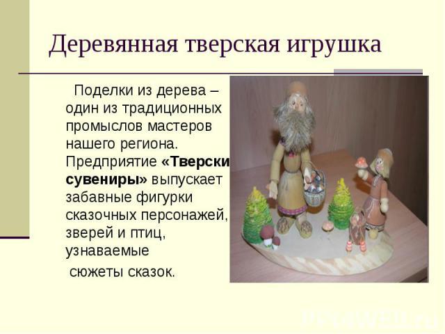 Деревянная тверская игрушка Поделки из дерева – один из традиционных промыслов мастеров нашего региона. Предприятие «Тверские сувениры» выпускает забавные фигурки сказочных персонажей, зверей и птиц, узнаваемые сюжеты сказок.