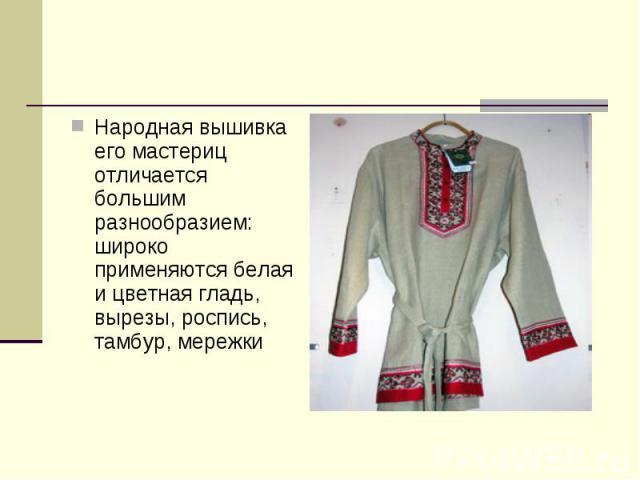 Народная вышивка его мастериц отличается большим разнообразием: широко применяются белая и цветная гладь, вырезы, роспись, тамбур, мережки