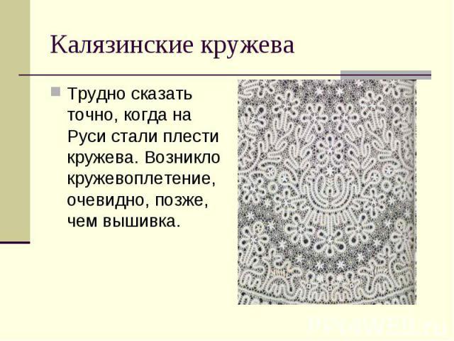 Калязинские кружеваТрудно сказать точно, когда на Руси стали плести кружева. Возникло кружевоплетение, очевидно, позже, чем вышивка.