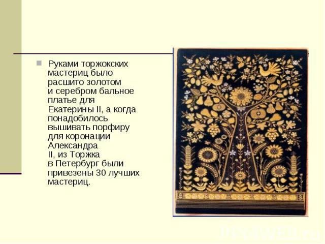 Руками торжокских мастериц было расшито золотом исеребром бальное платье для Екатерины II,акогда понадобилось вышивать порфиру для коронации Александра II,изТоржка вПетербург были привезены 30лучших мастериц.