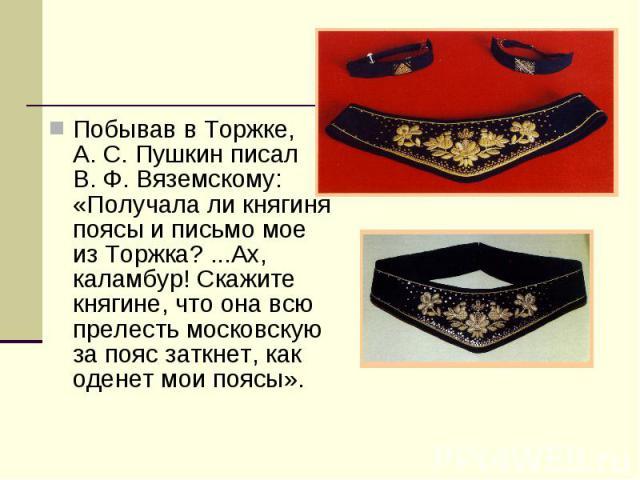 Побывав вТоржке, А.С.Пушкин писал В.Ф.Вяземскому: «Получалали княгиня поясы иписьмо мое изТоржка?...Ах, каламбур! Скажите княгине, что она всю прелесть московскую запояс заткнет, как оденет мои поясы».