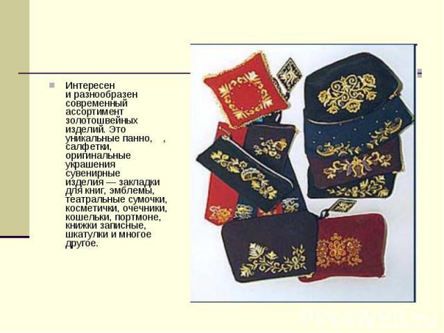 Интересен иразнообразен современный ассортимент золотошвейных изделий. Это уникальные панно,, салфетки, оригинальные украшения сувенирные изделия— закладки для книг, эмблемы, театральные сумочки, косметички, очечники, кошельки, портмоне, книжки з…
