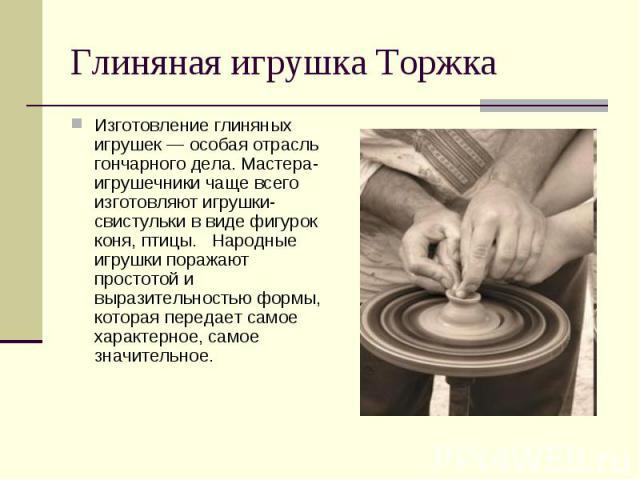 Глиняная игрушка ТоржкаИзготовление глиняных игрушек — особая отрасль гончарного дела. Мастера-игрушечники чаще всего изготовляют игрушки-свистульки в виде фигурок коня, птицы. Народные игрушки поражают простотой и выразительностью формы, которая пе…