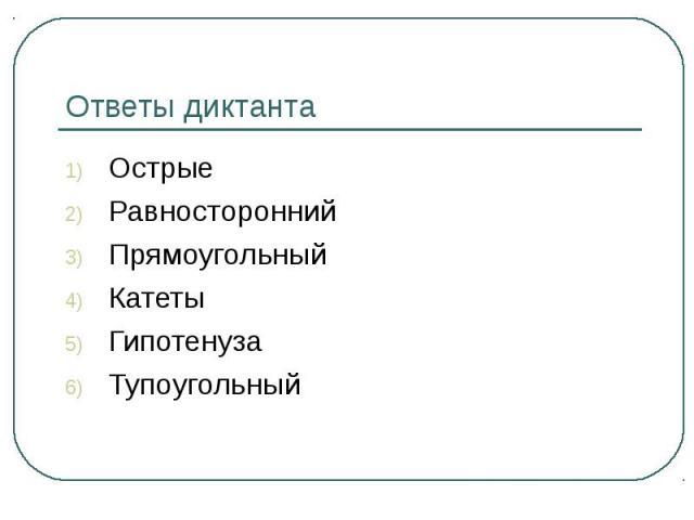 Ответы диктантаОстрыеРавностороннийПрямоугольныйКатетыГипотенузаТупоугольный