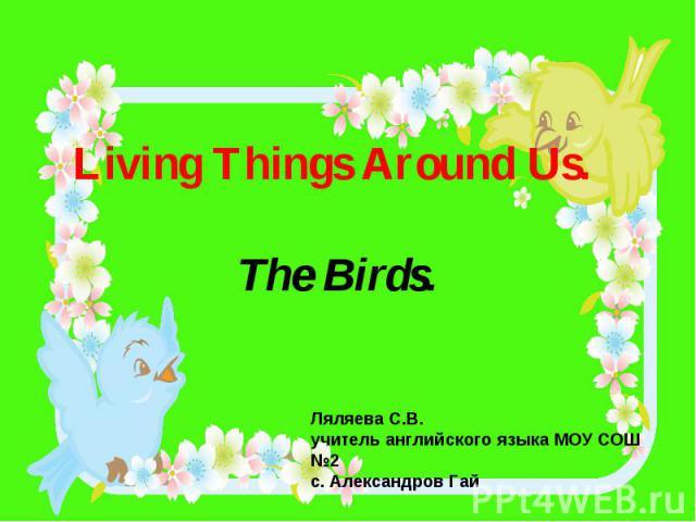 Living Things Around Us. The Birds.Ляляева С.В.учитель английского языка МОУ СОШ №2 с. Александров Гай