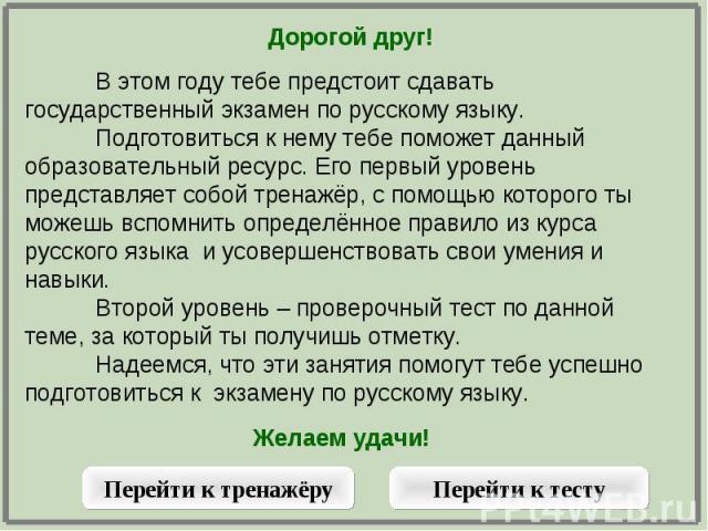 Дорогой друг!В этом году тебе предстоит сдавать государственный экзамен по русскому языку. Подготовиться к нему тебе поможет данный образовательный ресурс. Его первый уровень представляет собой тренажёр, с помощью которого ты можешь вспомнить опреде…