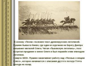 В основу «Песни» положен текст древнерусских летописей.Пушкин бывал в Киеве, где