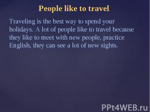 People like to travel.Traveling is the best way to spend your holidays. A lot of