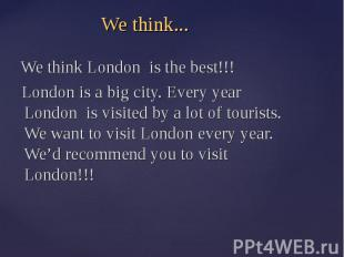 We think... We think London is the best!!! London is a big city. Every year Lond