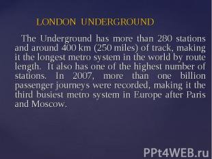 LONDON UNDERGROUND The Underground has more than 280 stations and around 400 km