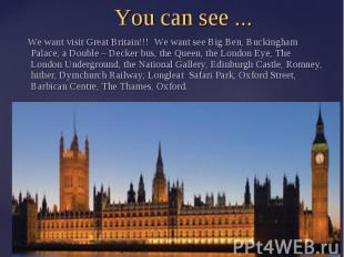 You can see ... We want visit Great Britain!!! We want see Big Ben, Buckingham P