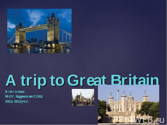 A trip to Great Britain8 «A» классМОУ Задонская СОШ2011-2012уч.г.