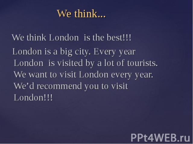 We think... We think London is the best!!! London is a big city. Every year London is visited by a lot of tourists. We want to visit London every year. We'd recommend you to visit London!!!